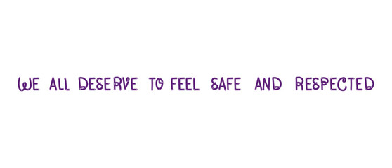 We All Deserve to Feel Safe and Respected- Quote